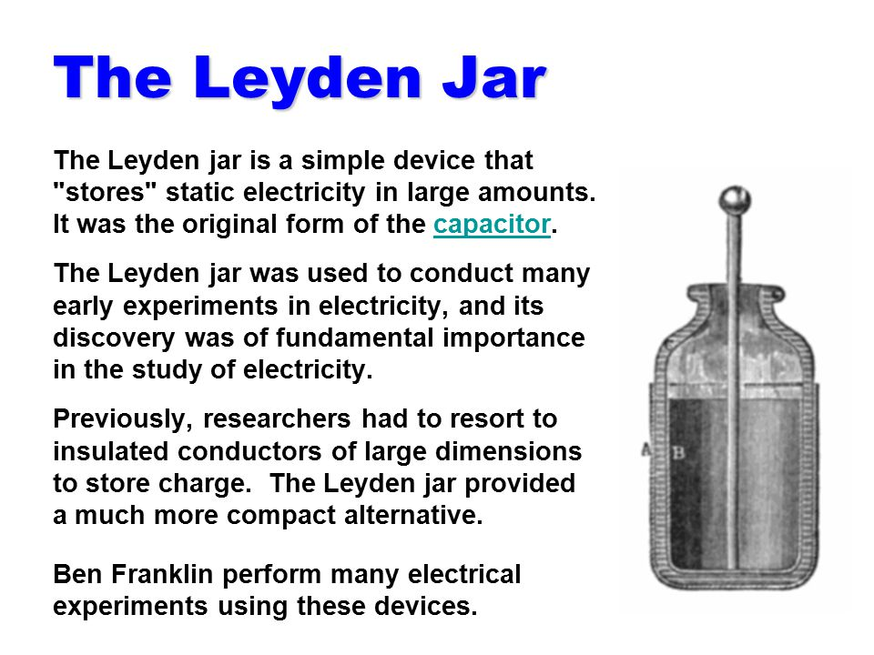 The Leyden Jar The Leyden jar is a simple device that stores static electricity in large amounts. It was the original form of the capacitor.