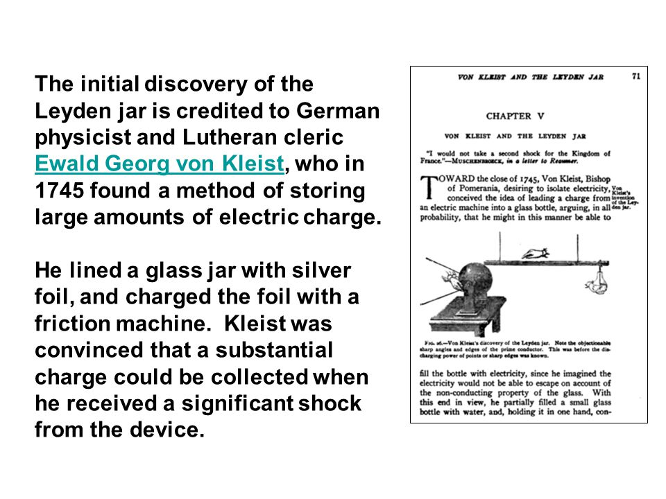 The initial discovery of the Leyden jar is credited to German physicist and Lutheran cleric Ewald Georg von Kleist, who in 1745 found a method of storing large amounts of electric charge.