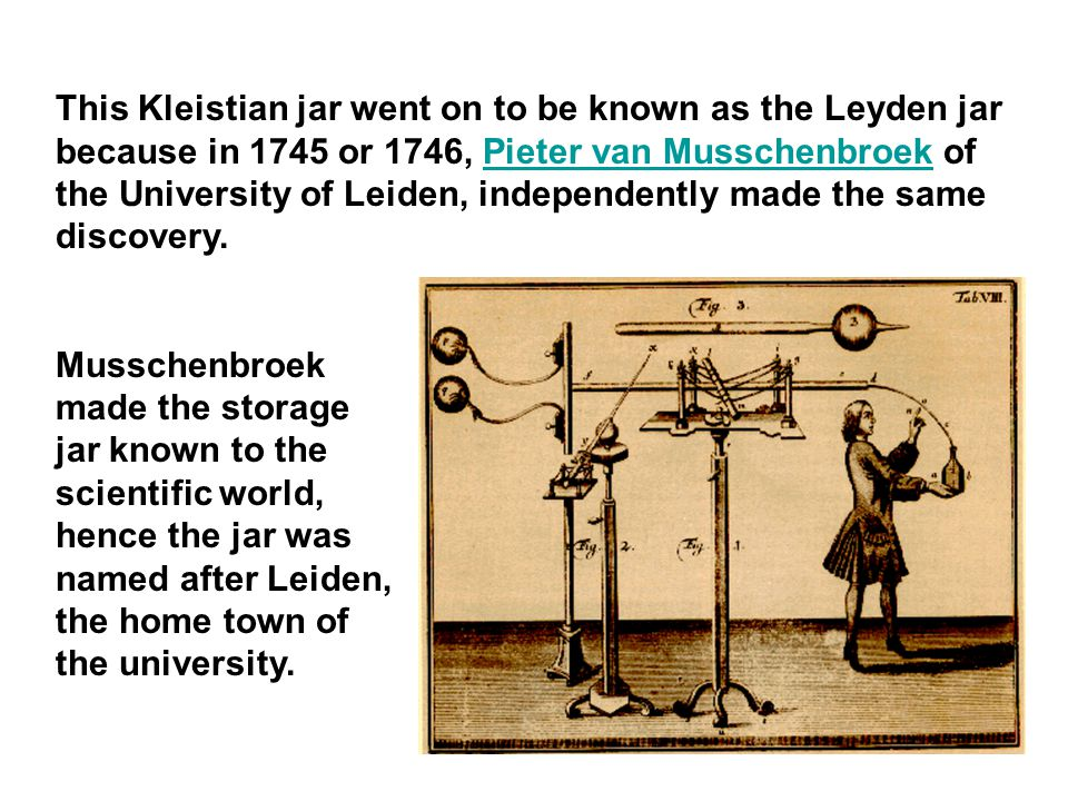 This Kleistian jar went on to be known as the Leyden jar because in 1745 or 1746, Pieter van Musschenbroek of the University of Leiden, independently made the same discovery.