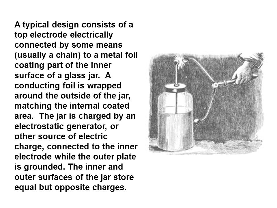 A typical design consists of a top electrode electrically connected by some means (usually a chain) to a metal foil coating part of the inner surface of a glass jar.