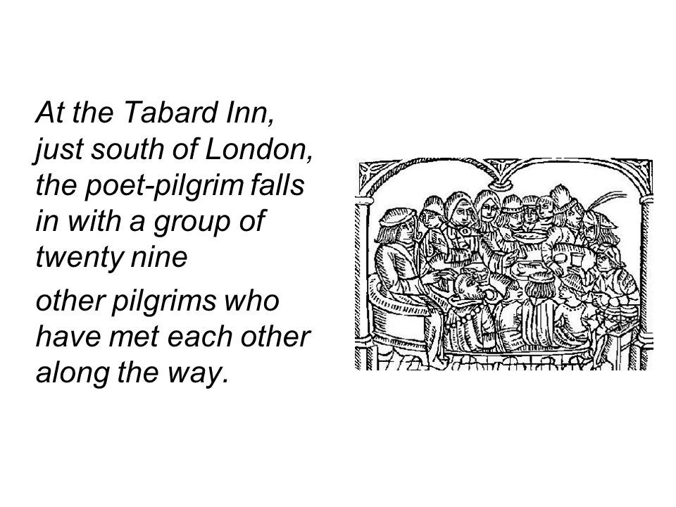 At the Tabard Inn, just south of London, the poet-pilgrim falls in with a group of twenty nine