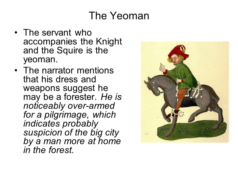 The Yeoman The servant who accompanies the Knight and the Squire is the yeoman.