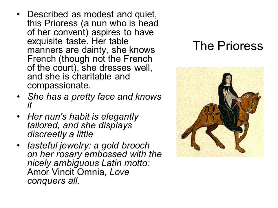 Described as modest and quiet, this Prioress (a nun who is head of her convent) aspires to have exquisite taste. Her table manners are dainty, she knows French (though not the French of the court), she dresses well, and she is charitable and compassionate.