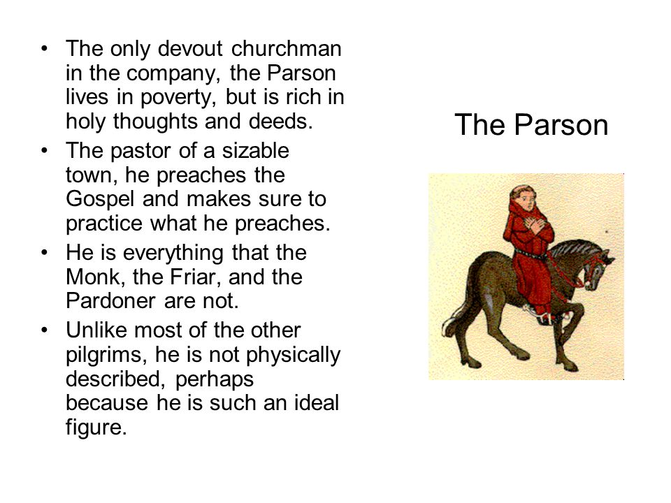 The only devout churchman in the company, the Parson lives in poverty, but is rich in holy thoughts and deeds.