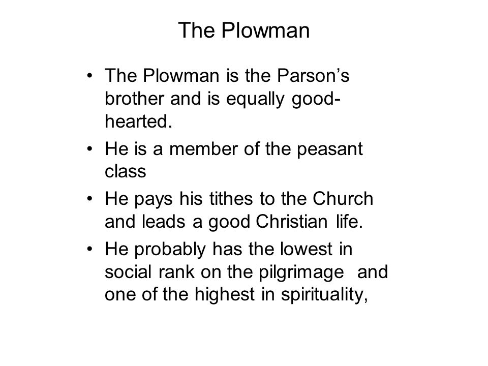 The Plowman The Plowman is the Parson's brother and is equally good-hearted. He is a member of the peasant class.