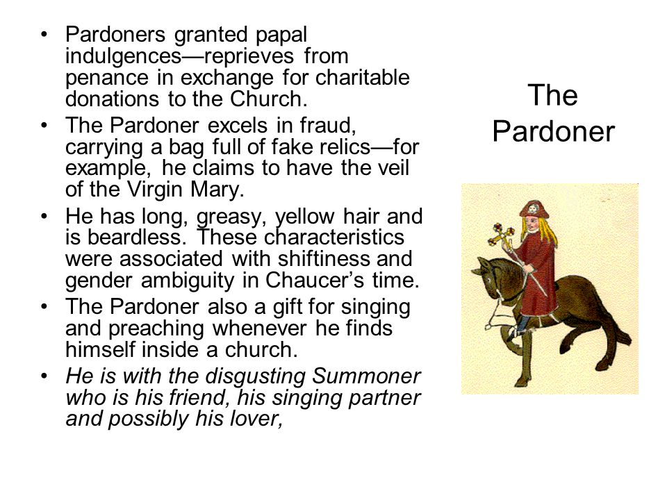 Pardoners granted papal indulgences—reprieves from penance in exchange for charitable donations to the Church.