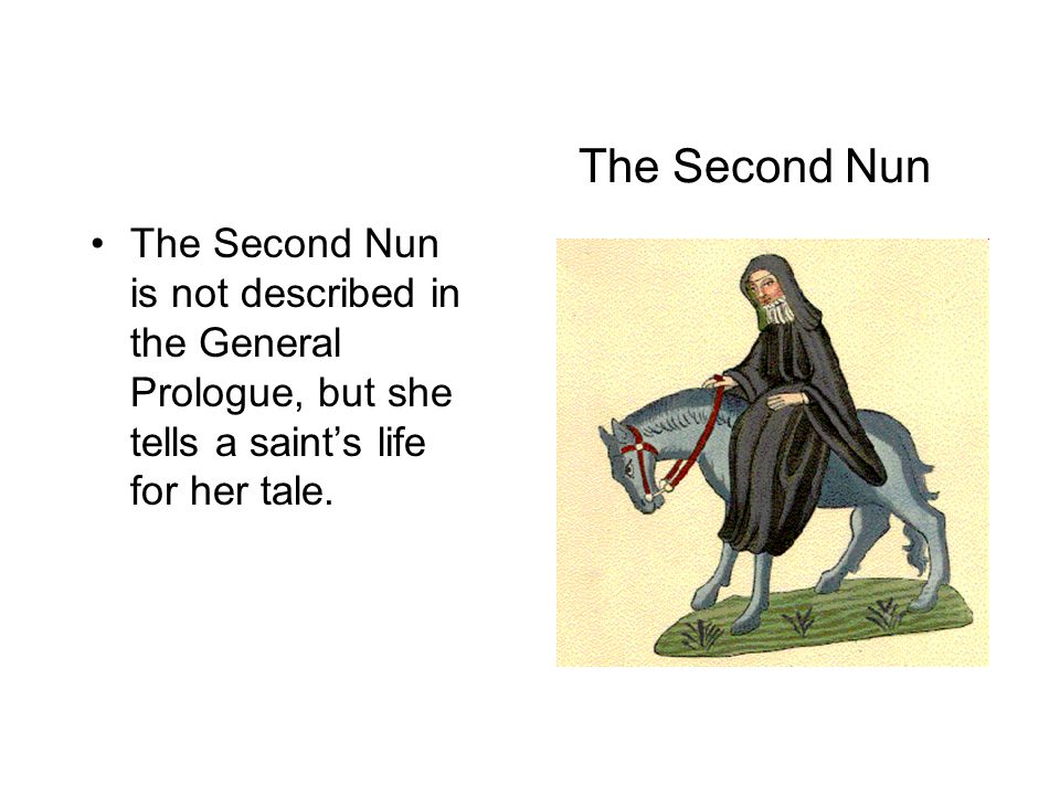 The Second Nun The Second Nun is not described in the General Prologue, but she tells a saint's life for her tale.