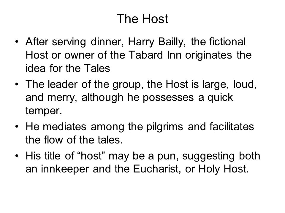 The Host After serving dinner, Harry Bailly, the fictional Host or owner of the Tabard Inn originates the idea for the Tales.