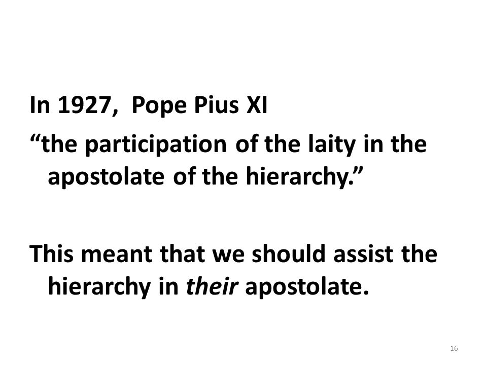 In 1927, Pope Pius XI the participation of the laity in the apostolate of the hierarchy. This meant that we should assist the hierarchy in their apostolate.