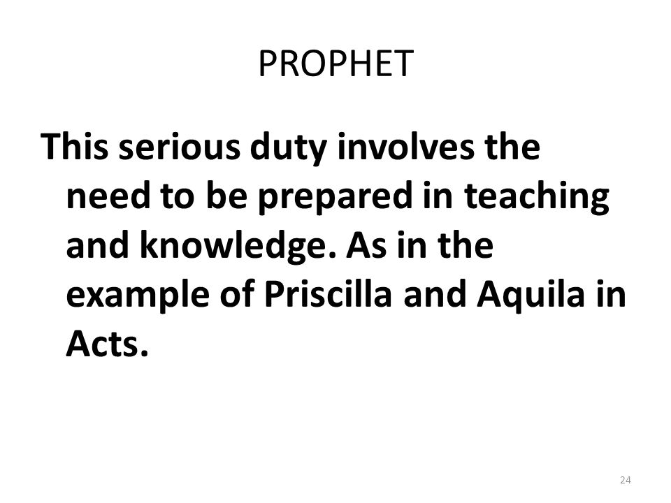 PROPHET This serious duty involves the need to be prepared in teaching and knowledge.