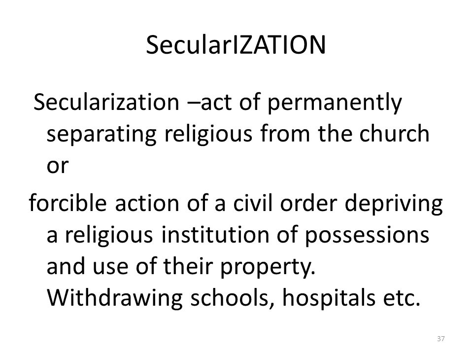 SecularIZATION Secularization –act of permanently separating religious from the church or.