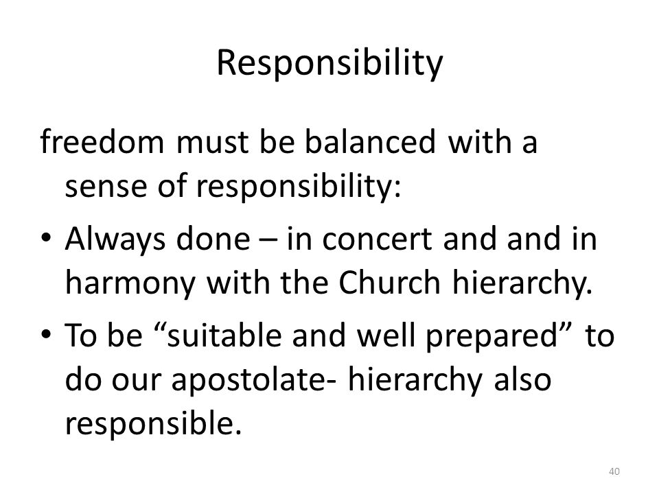 Responsibility freedom must be balanced with a sense of responsibility: Always done – in concert and and in harmony with the Church hierarchy.
