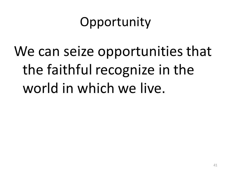 Opportunity We can seize opportunities that the faithful recognize in the world in which we live.