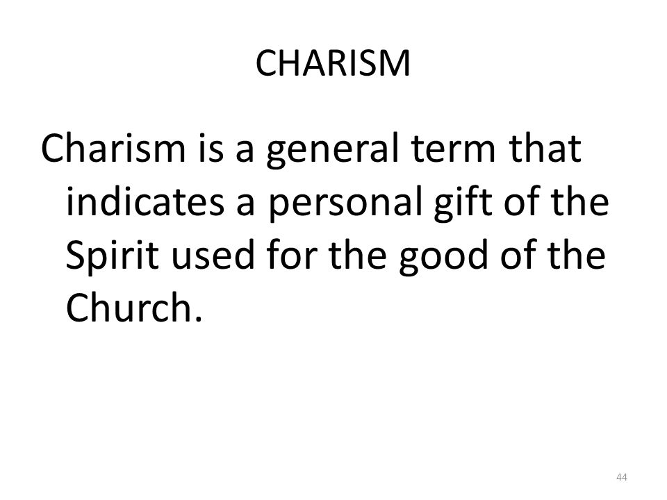 CHARISM Charism is a general term that indicates a personal gift of the Spirit used for the good of the Church.