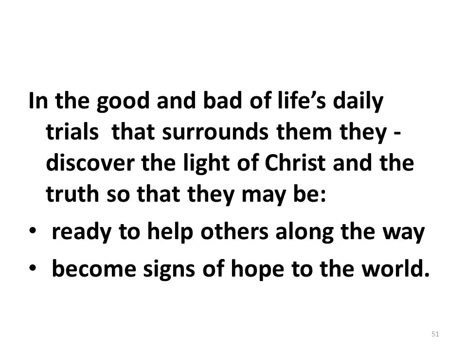 In the good and bad of life's daily trials that surrounds them they -discover the light of Christ and the truth so that they may be: