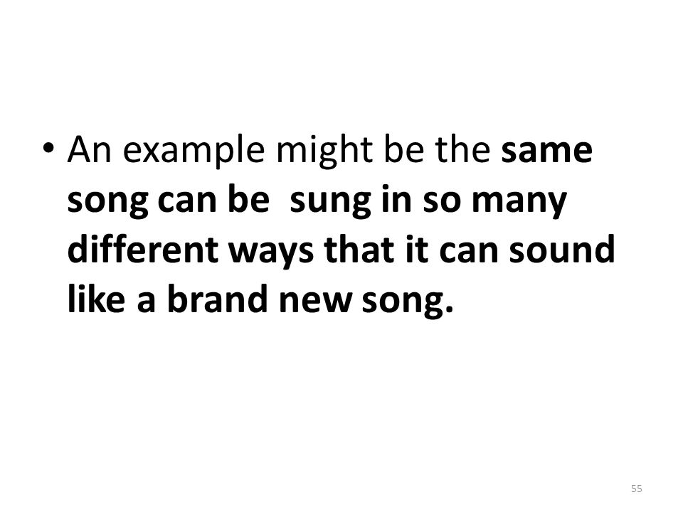 An example might be the same song can be sung in so many different ways that it can sound like a brand new song.