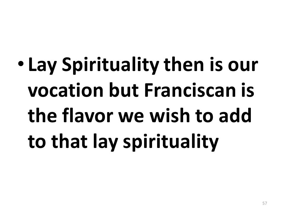 Lay Spirituality then is our vocation but Franciscan is the flavor we wish to add to that lay spirituality