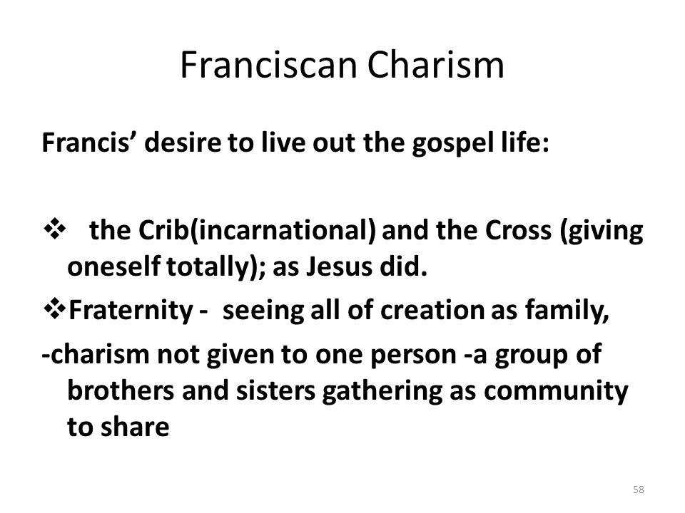 Franciscan Charism Francis' desire to live out the gospel life:
