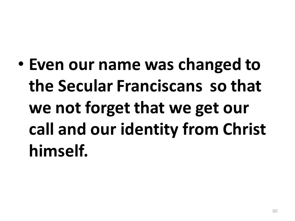 Even our name was changed to the Secular Franciscans so that we not forget that we get our call and our identity from Christ himself.