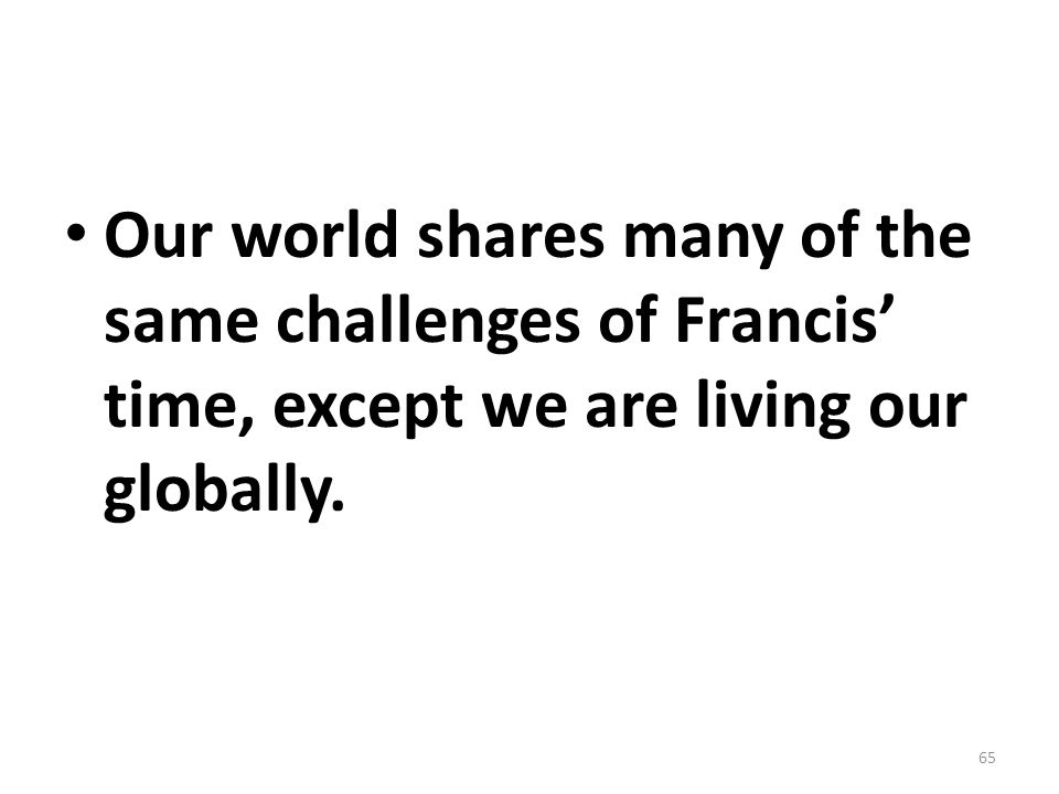 Our world shares many of the same challenges of Francis' time, except we are living our globally.