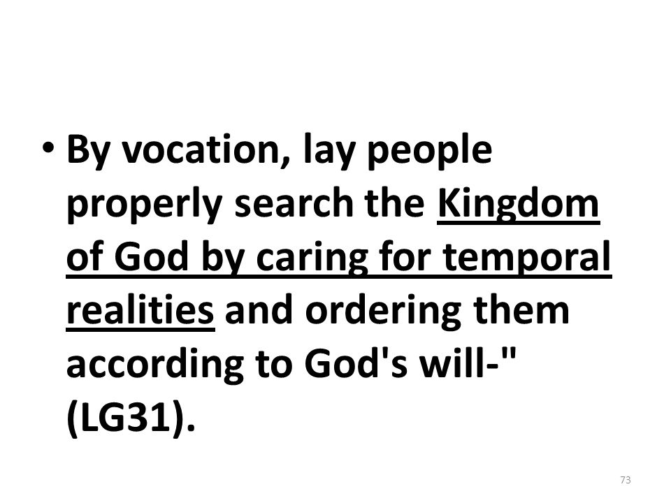 By vocation, lay people properly search the Kingdom of God by caring for temporal realities and ordering them according to God s will- (LG31).