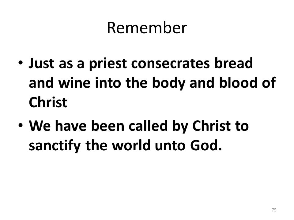 Remember Just as a priest consecrates bread and wine into the body and blood of Christ.