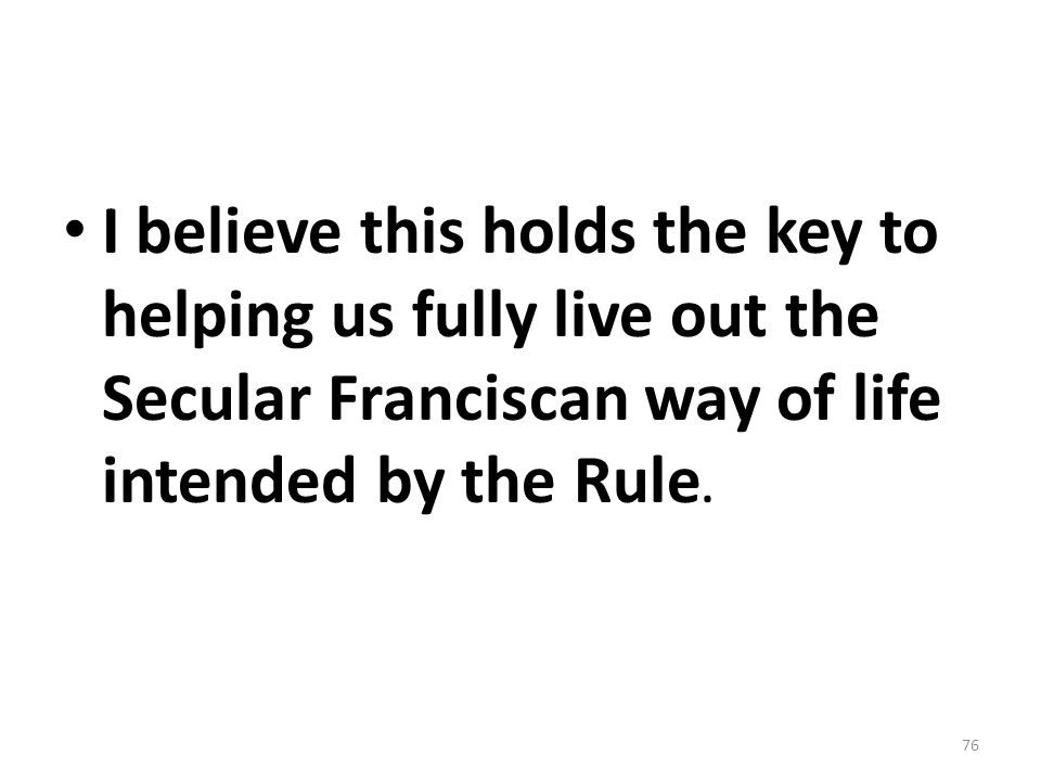 I believe this holds the key to helping us fully live out the Secular Franciscan way of life intended by the Rule.