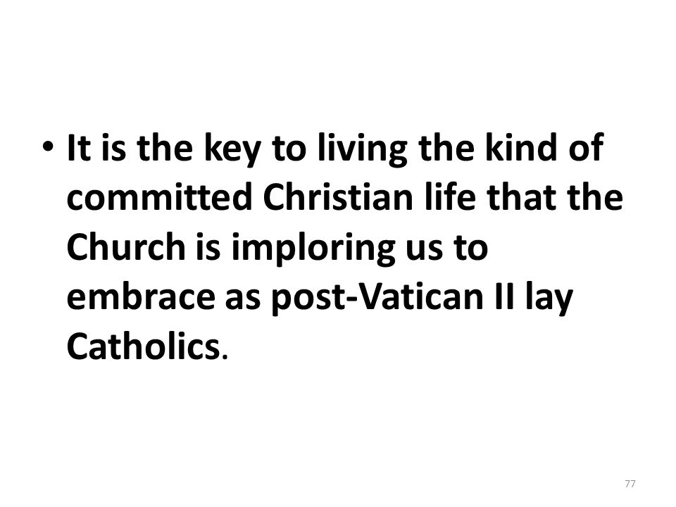 It is the key to living the kind of committed Christian life that the Church is imploring us to embrace as post-Vatican II lay Catholics.