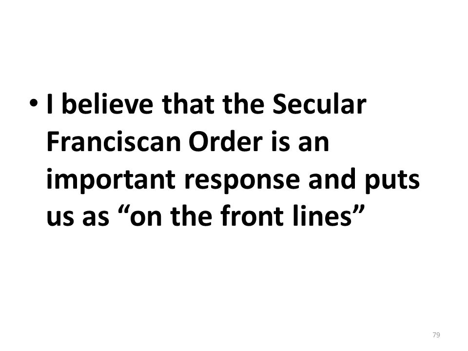 I believe that the Secular Franciscan Order is an important response and puts us as on the front lines