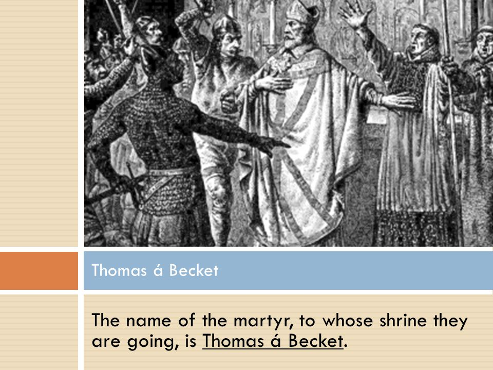 Thomas á Becket The name of the martyr, to whose shrine they are going, is Thomas á Becket.