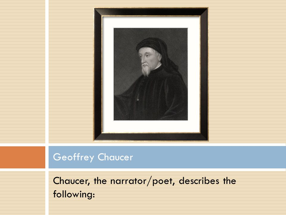 Geoffrey Chaucer Chaucer, the narrator/poet, describes the following: