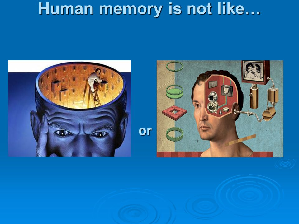 Human memory is not like…