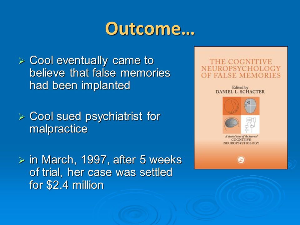 Outcome… Cool eventually came to believe that false memories had been implanted. Cool sued psychiatrist for malpractice.