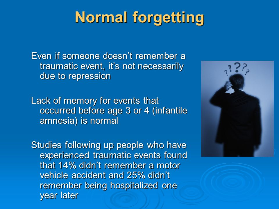 Normal forgetting Even if someone doesn't remember a traumatic event, it's not necessarily due to repression.