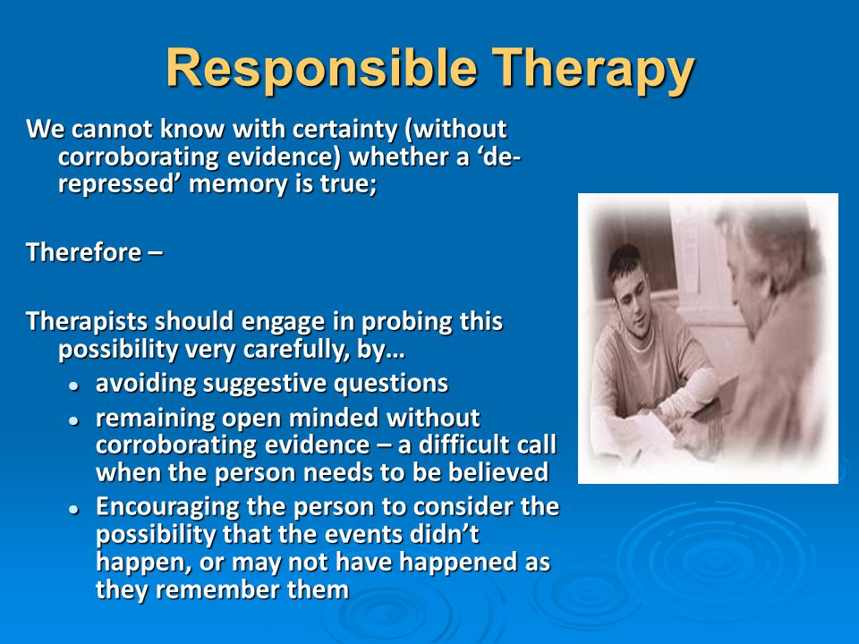 Responsible Therapy We cannot know with certainty (without corroborating evidence) whether a 'de-repressed' memory is true;