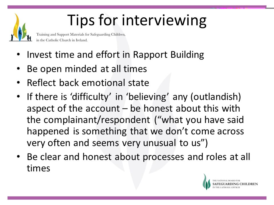 Tips for interviewing Invest time and effort in Rapport Building