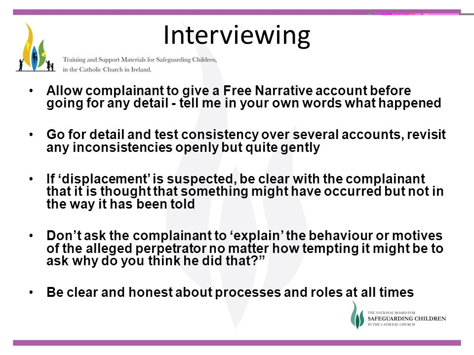 Interviewing Allow complainant to give a Free Narrative account before going for any detail - tell me in your own words what happened.