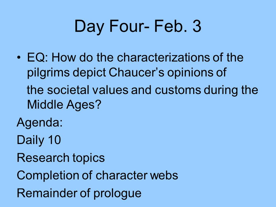 Day Four- Feb. 3 EQ: How do the characterizations of the pilgrims depict Chaucer's opinions of.