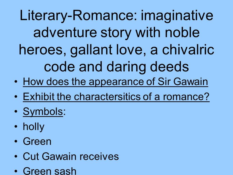 Literary-Romance: imaginative adventure story with noble heroes, gallant love, a chivalric code and daring deeds