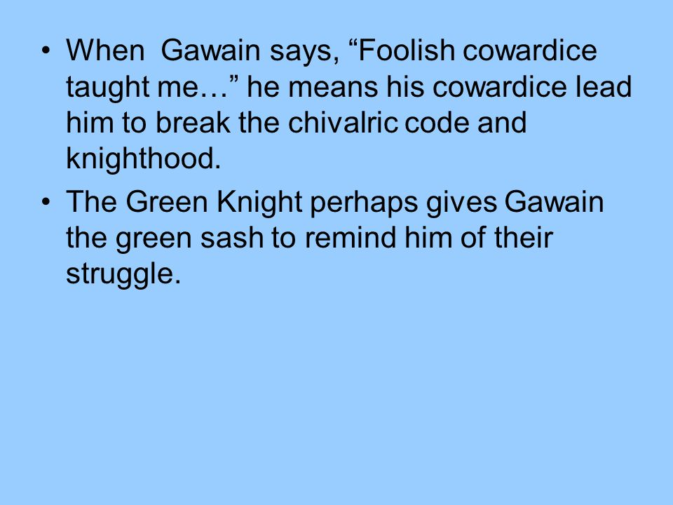 When Gawain says, Foolish cowardice taught me… he means his cowardice lead him to break the chivalric code and knighthood.