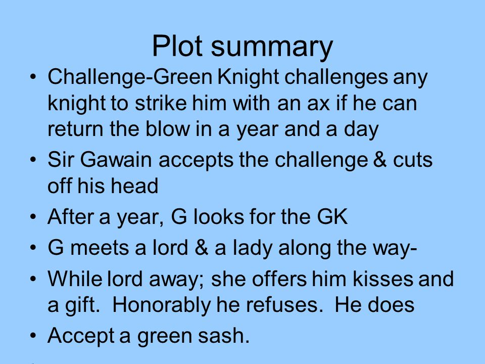 Plot summary Challenge-Green Knight challenges any knight to strike him with an ax if he can return the blow in a year and a day.