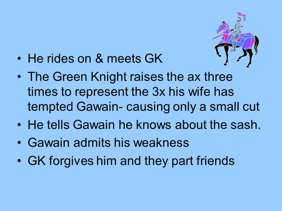 He rides on & meets GK The Green Knight raises the ax three times to represent the 3x his wife has tempted Gawain- causing only a small cut.