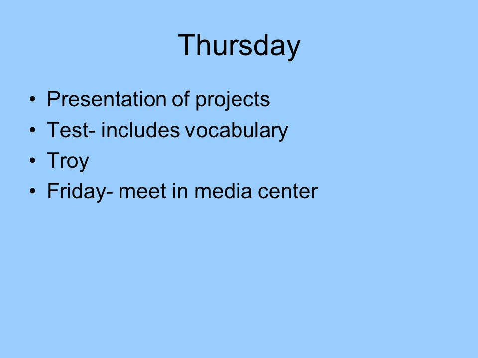Thursday Presentation of projects Test- includes vocabulary Troy