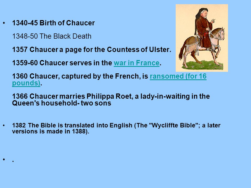 1340-45 Birth of Chaucer 1348-50 The Black Death 1357 Chaucer a page for the Countess of Ulster. 1359-60 Chaucer serves in the war in France. 1360 Chaucer, captured by the French, is ransomed (for 16 pounds). 1366 Chaucer marries Philippa Roet, a lady-in-waiting in the Queen s household- two sons