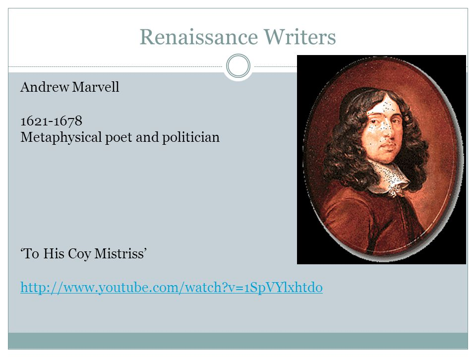 Renaissance Writers Andrew Marvell 1621-1678 Metaphysical poet and politician 'To His Coy Mistriss' http://www.youtube.com/watch v=1SpVYlxhtdo