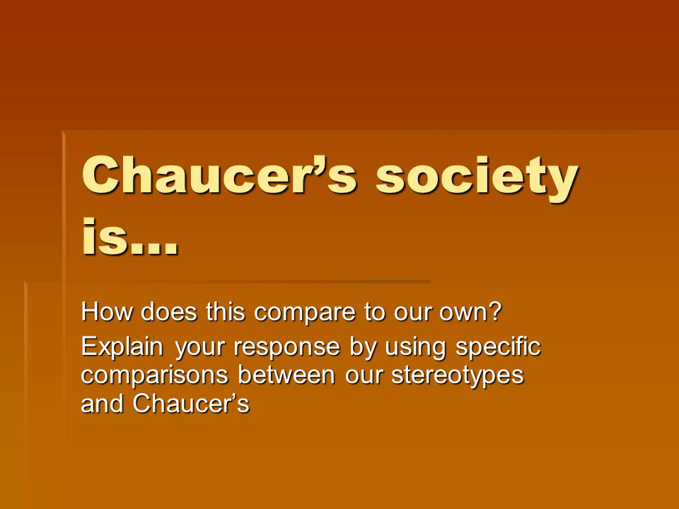 Chaucer's society is… How does this compare to our own