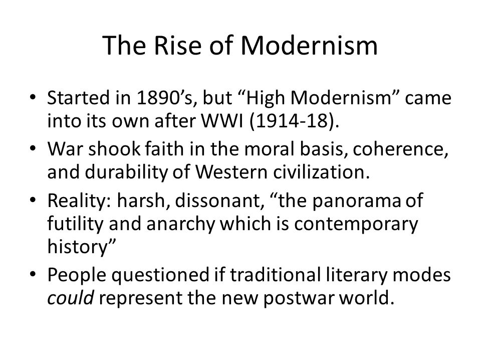 The Rise of Modernism Started in 1890's, but High Modernism came into its own after WWI (1914-18).