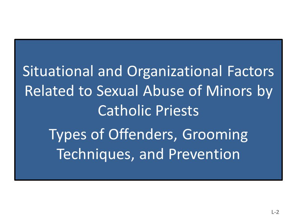Situational and Organizational Factors Related to Sexual Abuse of Minors by Catholic Priests Types of Offenders, Grooming Techniques, and Prevention