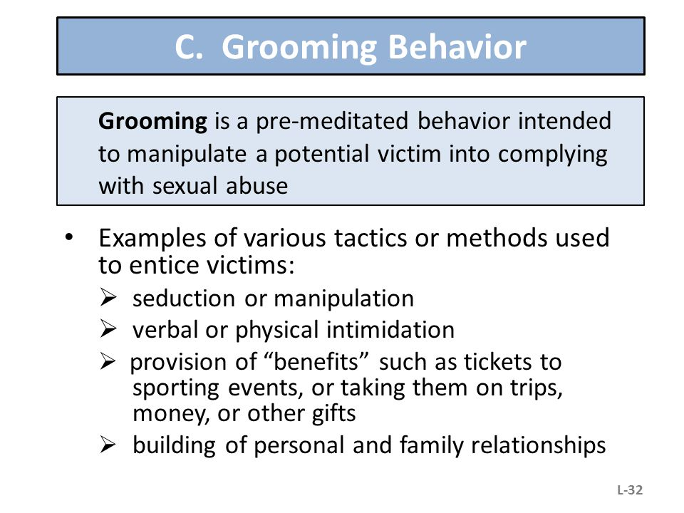 C. Grooming Behavior Grooming is a pre-meditated behavior intended to manipulate a potential victim into complying with sexual abuse.