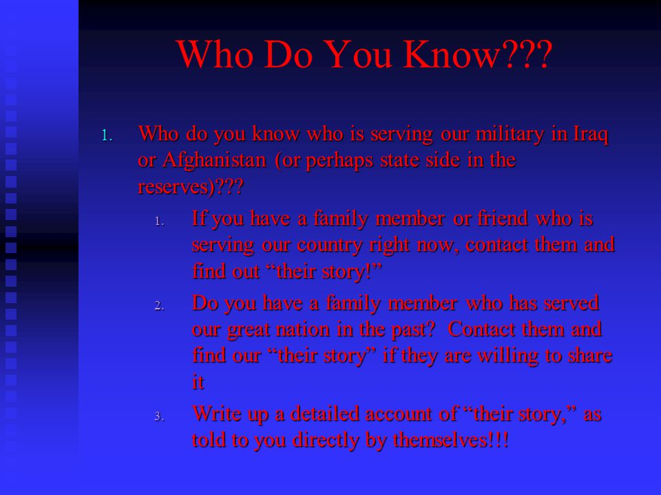 Who Do You Know Who do you know who is serving our military in Iraq or Afghanistan (or perhaps state side in the reserves)